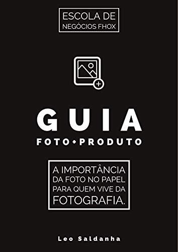 Guia Foto+Produto: A importância da foto no papel para quem vive da fotografia por [Leo  Saldanha]