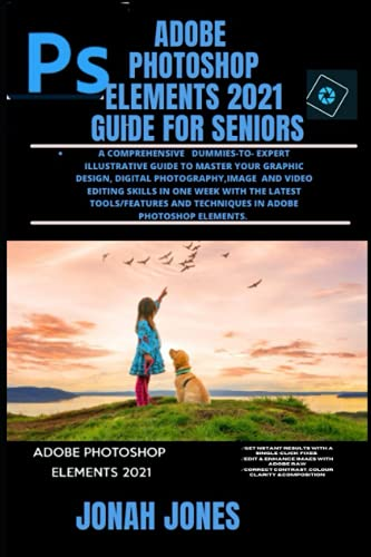 ADOBE PHOTOSHOP ELEMENTS 2021 GUIDE FOR SENIORS: A COMPREHENSIVE DUMMIES-TO- EXPERT ILLUSTRATIVE GUIDE TO MASTER GRAPHIC DESIGN, DIGITAL ... & TECHNIQUES IN ADOBE PHOTOSHOP