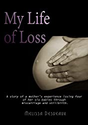 Image: My Life of Loss: A story of a Mother's experience losing four of her six babies through miscarriage and stillbirth | Kindle Edition | by Melissa Desveaux (Author). Publication Date: April 8, 2014