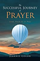 The Successful Journey of Prayer: Lord, Teach Us to Pray