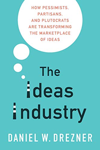 The Ideas Industry: How Pessimists, Partisans, and Plutocrats are Transforming the Marketplace of Ideas