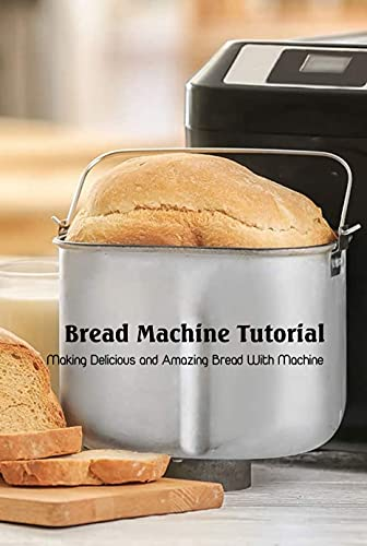 Bread Machine Tutorial: Making Delicious and Amazing Bread With Machine: Recipes for Bread Machine (English Edition)