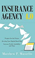 Insurance Agency 4.0: Prepare Your Agency for the Future; Develop Your Road Map for Digitization; Increase Profit, Scalability and Time