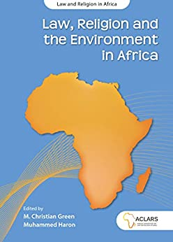 Law, Religion and the Environment in Africa (Law and Religion in Africa Series Book 7) by [M. Christian Green, Muhammed Haron]