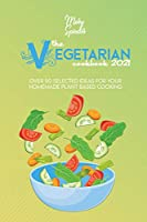 The Vegetarian Cookbook 2021: Over 50 Selected Ideas For Your Homemade Plant Based Cooking