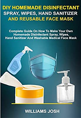 DIY HOMEMADE DISINFECTANT SPRAY, WIPES, HAND SANITIZER AND REUSABLE FACE MASK: Complete Guide On How To Make Your Own Homemade Disinfectant Spray, Wipes, Hand Sanitizer and Washable Medical Face Mask by