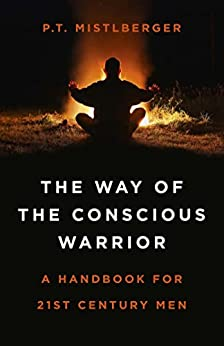 The Way of the Conscious Warrior: A Handbook For 21st Century Men by [P. T. Mistlberger]