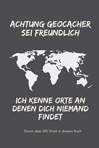 Achtung Geocacher sei freundlich ich kenne Orte an denen Dich niemand findet - davon über 100 Stück in diesem Buch: Logbuch im Format 6x9 für alle ... hier kannst Du alle Deine Caches notieren
