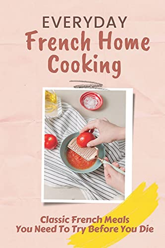 Everyday French Home Cooking: Classic French Meals You Need To Try Before You Die: Simple French Home Cooking