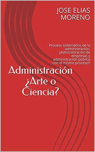 Administración ¿Arte o Ciencia?: Proceso sistemático de la administración. ¡¡Administración de empresas y administración pública con el mismo proceso!!