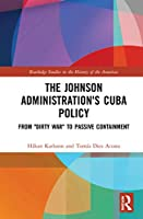 "The Johnson Administration's Cuba Policy: From ""Dirty War"" to Passive Containment (Routledge Studies in the Histo)"