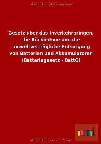 Gesetz über das Inverkehrbringen, die Rücknahme und die umweltverträgliche Entsorgung von Batterien und Akkumulatoren (Batteriegesetz - BattG)