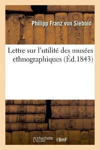 Lettre Sur L'Utilite Des Musees Ethnographiques Et Sur L'Importance de Leur Creation (Arts) by Philipp Franz Von Siebold (2013-03-15)