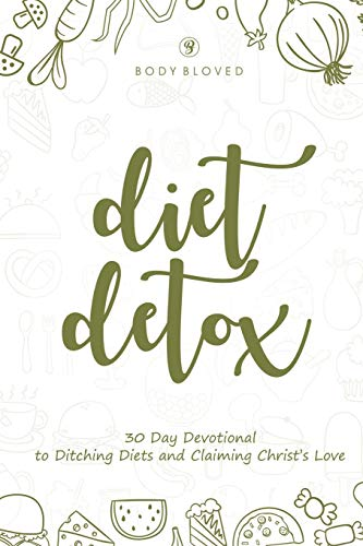 Diet Detox: 30 Day Devotional to Ditching Diets and Claiming Christ's Love (Devotionals)