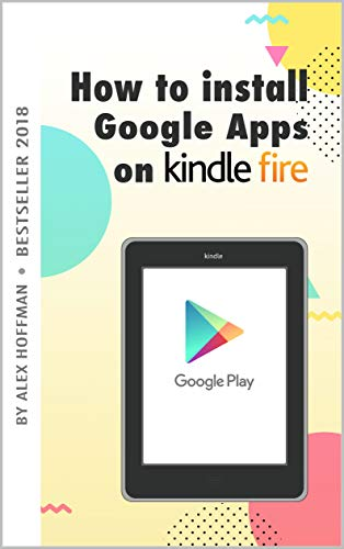 HOW TO INSTALL GOOGLE APPS ON KINDLE FIRE: A Complete Step By Step Instruction How to Install Google Play Store on Your Kindle Fire (English Edition)
