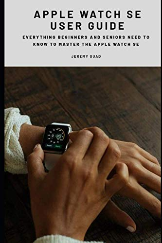 Apple Watch SE User Guide: Everything Beginners and Seniors Need to Know to Master the Apple Watch SE