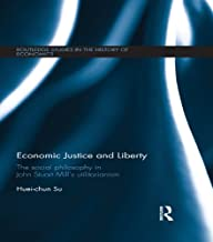Economic Justice and Liberty: The Social Philosophy in John Stuart Mill's Utilitarianism (Routledge Studies in the History of Economics Book 157)