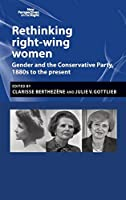 Rethinking right-wing Women: Gender and the Conservative Party, 1880s to the Present (New Perspectives on the Right)