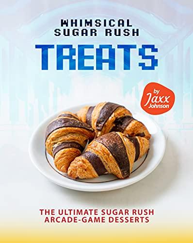 Whimsical Sugar Rush Treats: The Ultimate Sugar Rush Arcade-Game Desserts (English Edition)