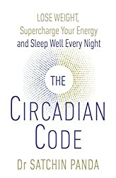 The Circadian Code: Lose weight, supercharge your energy and sleep well every night by Satchin Panda