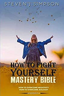 How To Fight Yourself - Mastery Bible: A Complete Guide to Overcome Jealousy and Negativity by using the Techniques of Sel...