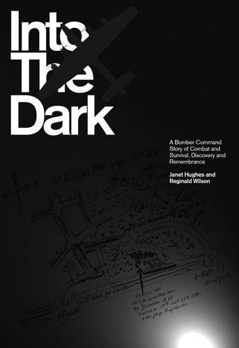 Into the Dark: A Bomber Command Story of Combat and Survival, Discovery and Remembrance