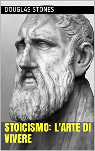 Stoicismo: L'arte Di Vivere
