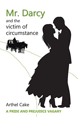 Mr. Darcy and the Victim of Circumstance: A Pride and Prejudice Vagary by [Arthel Cake]