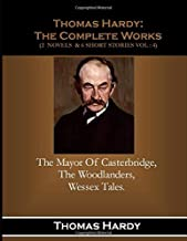 Thomas Hardy:  The Complete Works  (2  Novels  & 6 Short Story Vol : 4): The Mayor Of Casterbridge,: The Woodlanders, Wessex Tales ( A Collection Of 6 Short Stories).