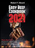 Easy Beef Cookbook 2021: More than 140 quick and tasty homemade recipes for beef you never knew you needed and that are sure to become some favorite dishes served at your table!