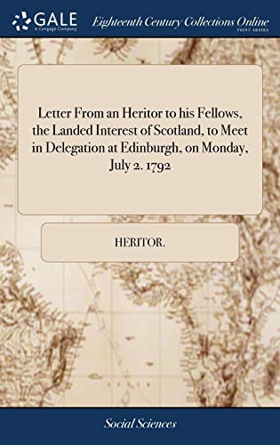 Letter from an Heritor to His Fellows, the Landed Interest of Scotland, to Meet in Delegation at Edinburgh, on Monday, July 2. 1792