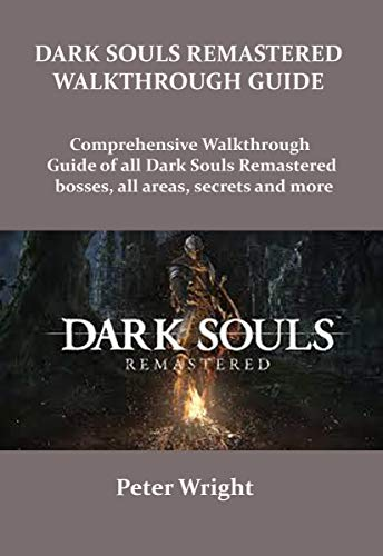DARK SOULS REMASTERED WALKTHROUGH GUIDE: Complete walkthrough guide of all Dark Souls Remastered bosses, all areas, secret and more. (English Edition)