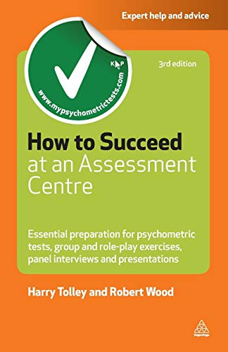 How to Succeed at an Assessment Centre: Essential Preparation for Psychometric Tests, Group and Role-Play Exercises, Panel Interviews and Presentations