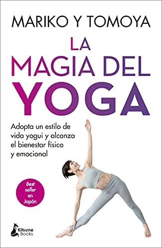 La magia del yoga: Adopta un estilo de vida yogui y alcanza el bienestar físico y emocional
