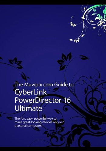 The Muvipix.com Guide to CyberLink PowerDirector 16 Ultimate: The fun, easy, powerful way to make great-looking movies