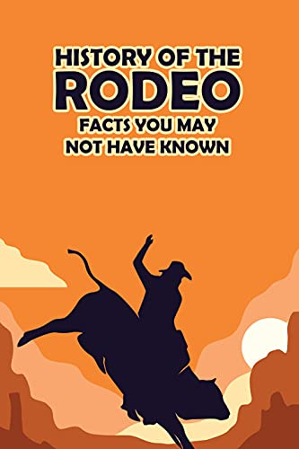 History of the Rodeo: Facts You May Not Have Known: Rodeos Book (English Edition)