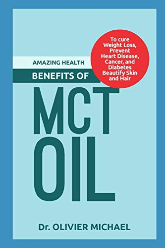 AMAZING HEALTH BENEFITS OF MCT OIL: To cure Weight Loss, Prevent Heart Disease, Cancer, and Diabetes Beautify Skin and Hair