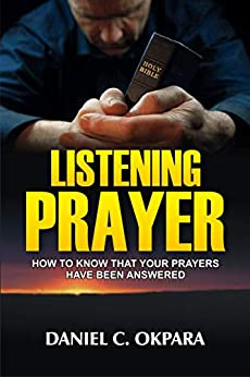 Listening Prayer: How to Know That Your Prayers Have Been Answered (Praying the Scriptures Book 2) by [Daniel C. Okpara]