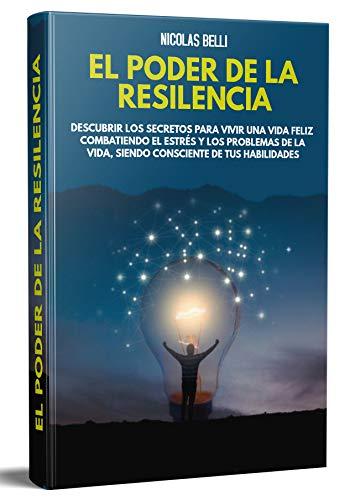 El poder de la resiliencia: LOS SECRETOS PARA VIVIR UNA VIDA FELIZ COMBATIENDO EL ESTRÉS Y LOS PROBLEMAS DE LA VIDA, SIENDO CONSCIENTE DE TUS HABILIDADES