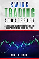 Swing Trading Strategies: A beginner's guide to learn everything you need to start making profit with stocks, options, forex, futures