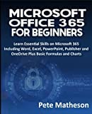 MICROSOFT OFFICE 365 FOR BEGINNERS: Learn Essential Skills on Microsoft 365 Including Word, Excel, PowerPoint, Publisher and OneDrive Plus Basic Formulas and Charts