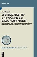 Weiblichkeitsentwuerfe Bei E.t.a. Hoffmann: Rat Krespel, Das Oede Haus Und Das Geluebde Im Kontext Intersektionaler Narratologie (Issn)
