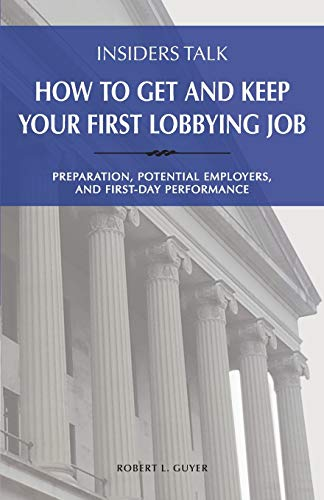 Insiders Talk: How to Get and Keep Your First Lobbying Job: Preparation, Potential Employers, and First-Day Performance