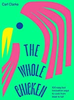 The Whole Chicken: 100 easy but innovative ways to cook from beak to tail