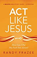 Act Like Jesus: How Can I Put My Faith into Action? (Believe Bible Study)