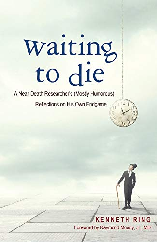 Waiting to Die: A Near-Death Researcher's (Mostly Humorous) Reflections on His Own Endgame