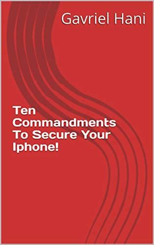 Ten Commandments To Secure Your Iphone! (gavrielhani) by [Gavriel Hani]