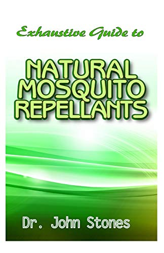 Exhaustive Guide To Natural Mosquito Repellants: Natural repellent recipes to keep away mosquito, flies, and other insects!