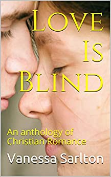 Love Is Blind: An anthology of Christian Romance by [Vanessa Sarlton]