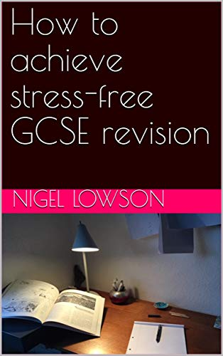 How To Achieve Stress Free Gcse Revision Ebook Lowson Nigel Amazon Co Uk Kindle Store